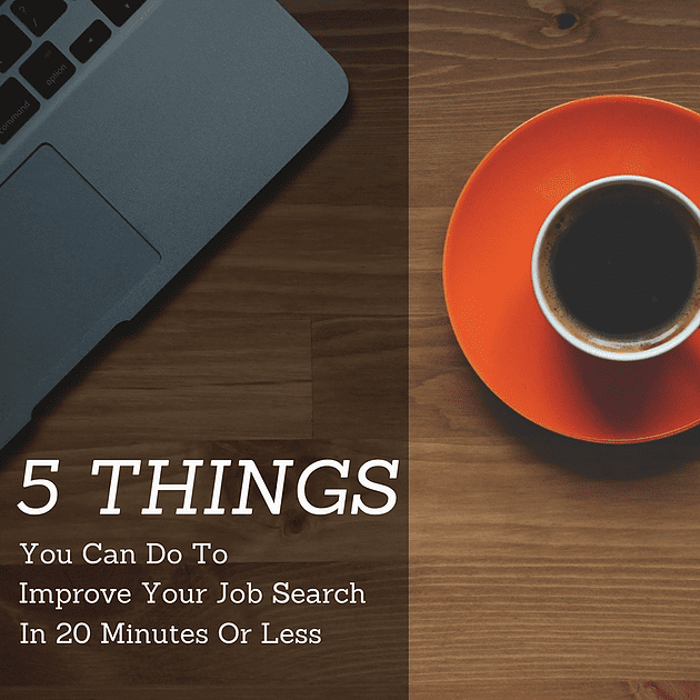 5 Things You Can Do to Improve Your Job Search in 20 Minutes or Less
